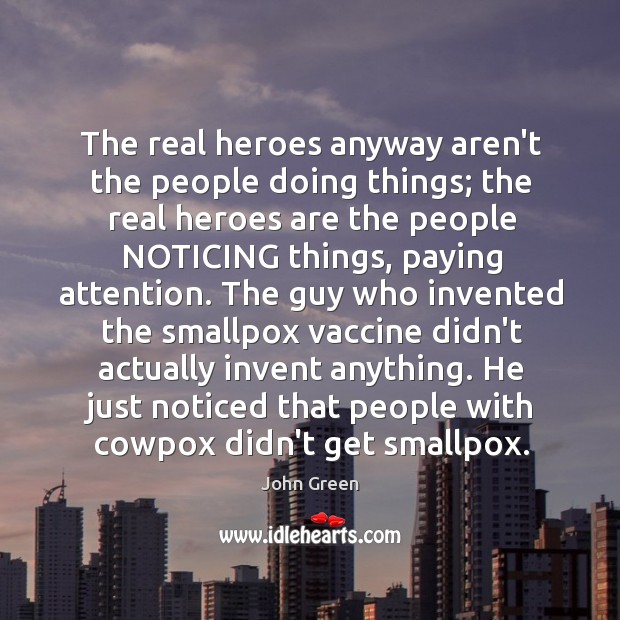 The real heroes anyway aren't the people doing things; the real heroes Image