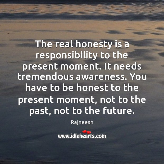 Image, The real honesty is a responsibility to the present moment. It needs