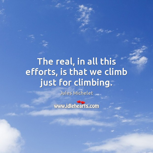 The real, in all this efforts, is that we climb just for climbing. Jules Michelet Picture Quote