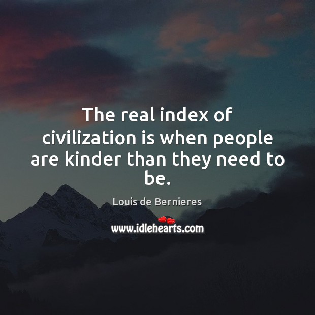 The real index of civilization is when people are kinder than they need to be. Louis de Bernieres Picture Quote