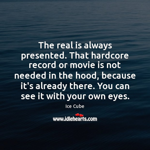 The real is always presented. That hardcore record or movie is not Image