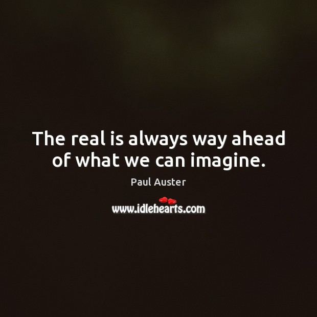 The real is always way ahead of what we can imagine. Image