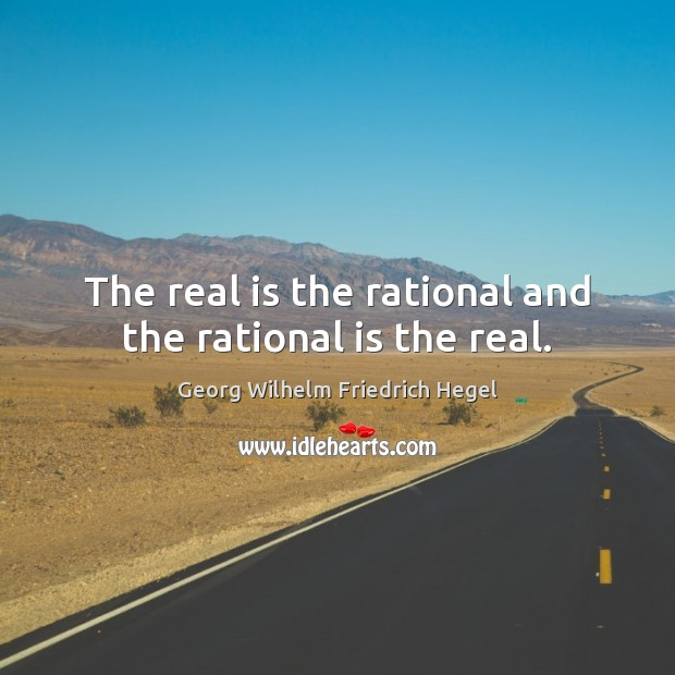 The real is the rational and the rational is the real. Georg Wilhelm Friedrich Hegel Picture Quote