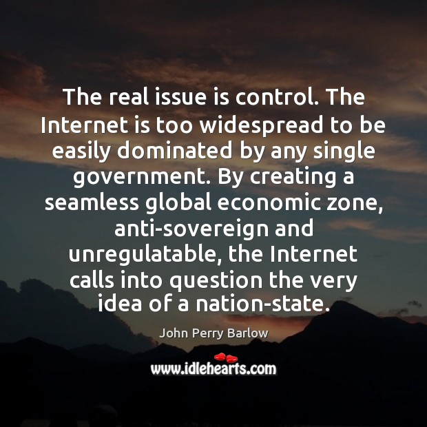 The real issue is control. The Internet is too widespread to be Internet Quotes Image
