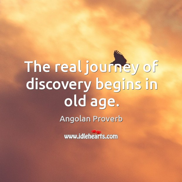 The real journey of discovery begins in old age. Angolan Proverbs Image