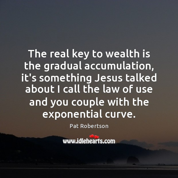 The real key to wealth is the gradual accumulation, it's something Jesus Wealth Quotes Image