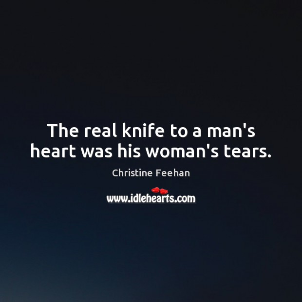 The real knife to a man's heart was his woman's tears. Christine Feehan Picture Quote