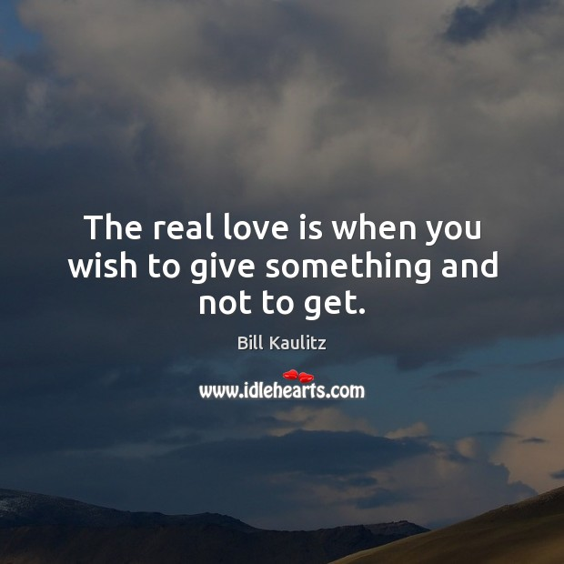 Image, The real love is when you wish to give something and not to get.