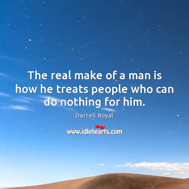 Image, The real make of a man is how he treats people who can do nothing for him.