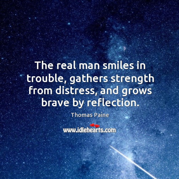 Image, The real man smiles in trouble, gathers strength from distress, and grows brave by reflection.