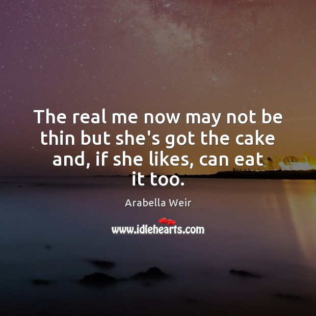Image, The real me now may not be thin but she's got the cake and, if she likes, can eat it too.