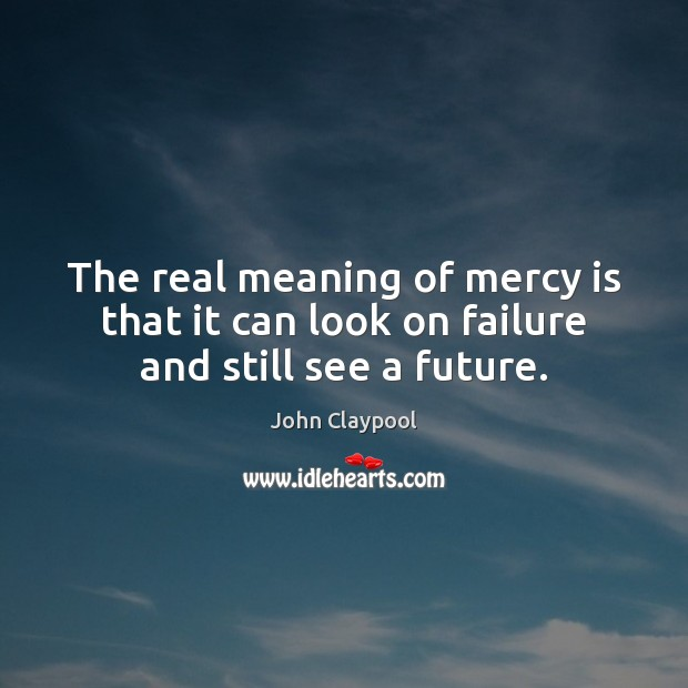 Image, The real meaning of mercy is that it can look on failure and still see a future.