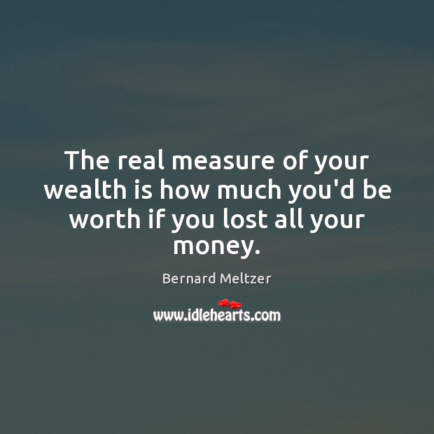 Image, The real measure of your wealth is how much you'd be worth if you lost all your money.
