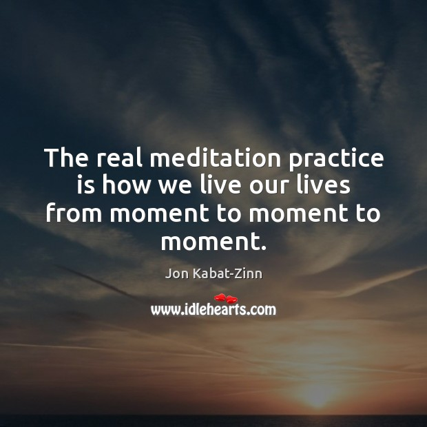 The real meditation practice is how we live our lives from moment to moment to moment. Jon Kabat-Zinn Picture Quote