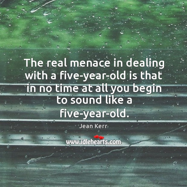 The real menace in dealing with a five-year-old is that in no time at all you begin to sound like a five-year-old. Image