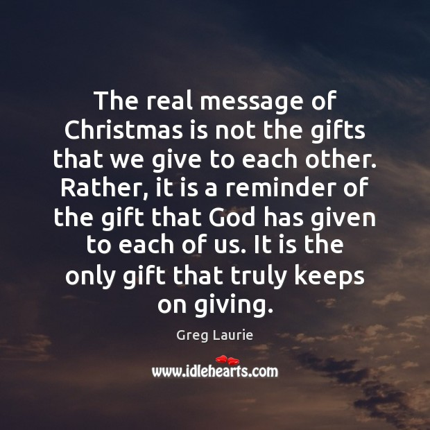 The real message of Christmas is not the gifts that we give Greg Laurie Picture Quote