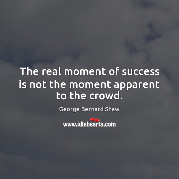 The real moment of success is not the moment apparent to the crowd. Image
