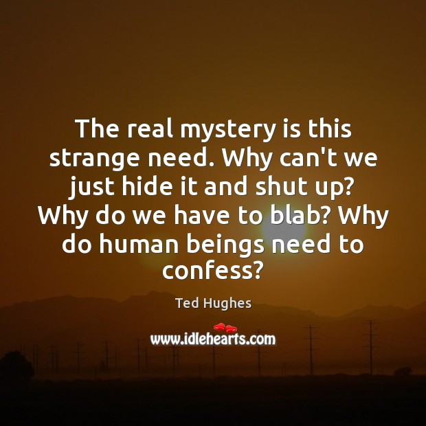 The real mystery is this strange need. Why can't we just hide Ted Hughes Picture Quote