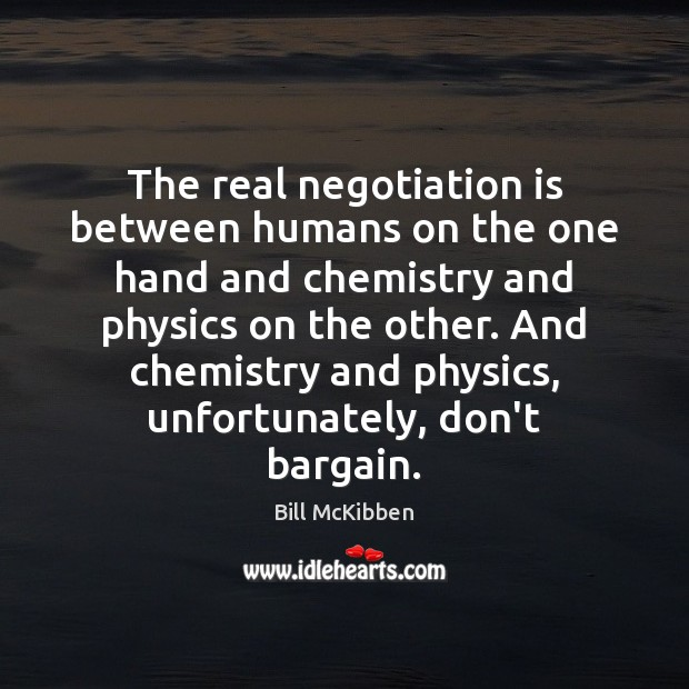 The real negotiation is between humans on the one hand and chemistry Bill McKibben Picture Quote