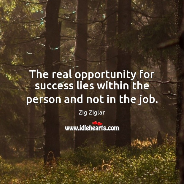 The real opportunity for success lies within the person and not in the job. Image