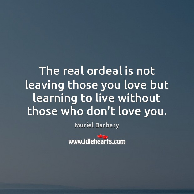 The real ordeal is not leaving those you love but learning to Muriel Barbery Picture Quote