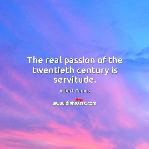 The real passion of the twentieth century is servitude. Image