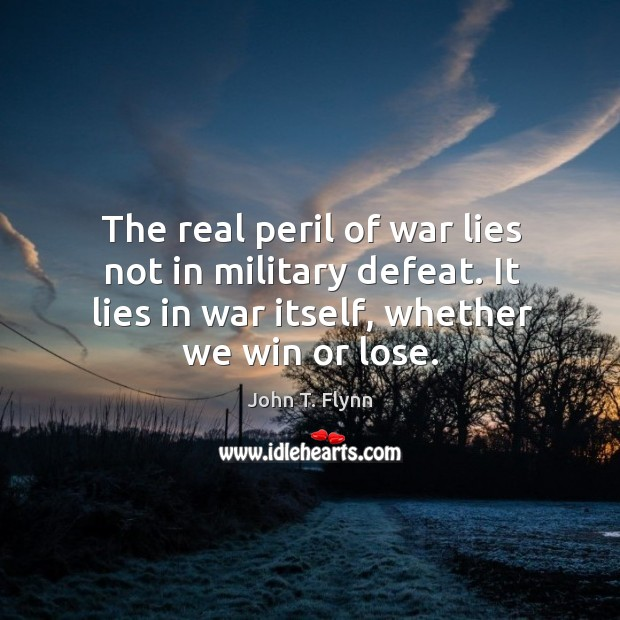 The real peril of war lies not in military defeat. It lies in war itself, whether we win or lose. Image
