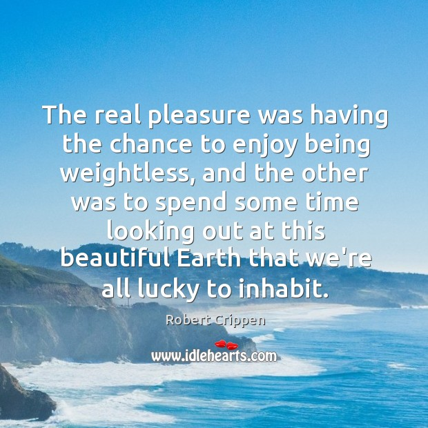 The real pleasure was having the chance to enjoy being weightless, and Robert Crippen Picture Quote