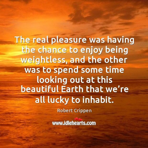 The real pleasure was having the chance to enjoy being weightless, and the other was to spend some. Robert Crippen Picture Quote
