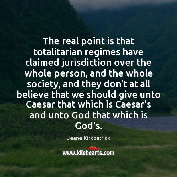 The real point is that totalitarian regimes have claimed jurisdiction over the Jeane Kirkpatrick Picture Quote