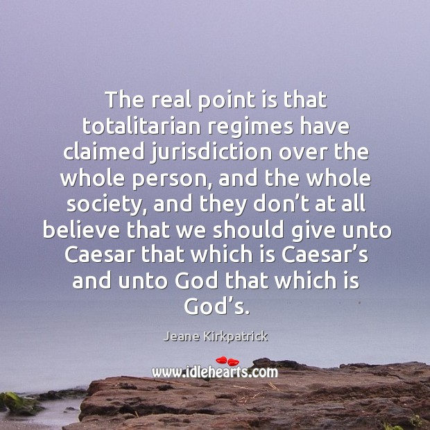 The real point is that totalitarian regimes have claimed jurisdiction over the whole person Jeane Kirkpatrick Picture Quote
