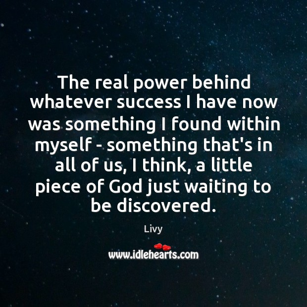 The real power behind whatever success I have now was something I Livy Picture Quote