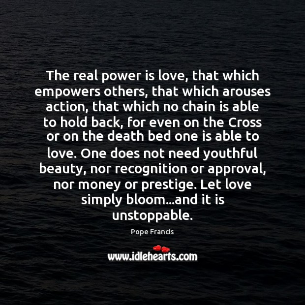 The real power is love, that which empowers others, that which arouses Unstoppable Quotes Image