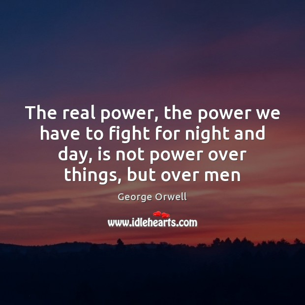 The real power, the power we have to fight for night and George Orwell Picture Quote