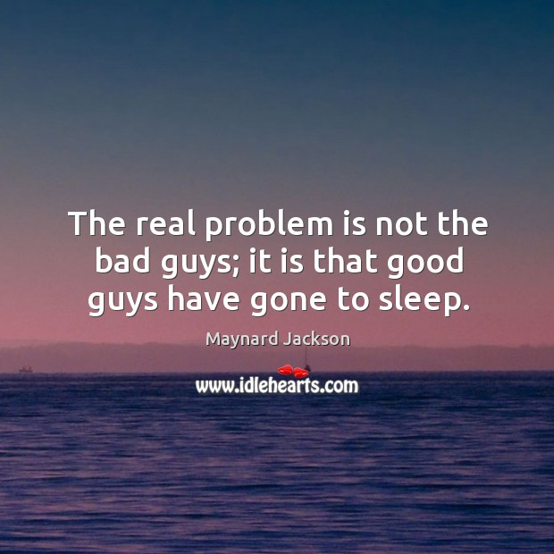 The real problem is not the bad guys; it is that good guys have gone to sleep. Image