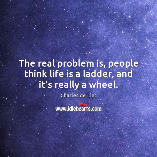 Image, The real problem is, people think life is a ladder, and it's really a wheel.