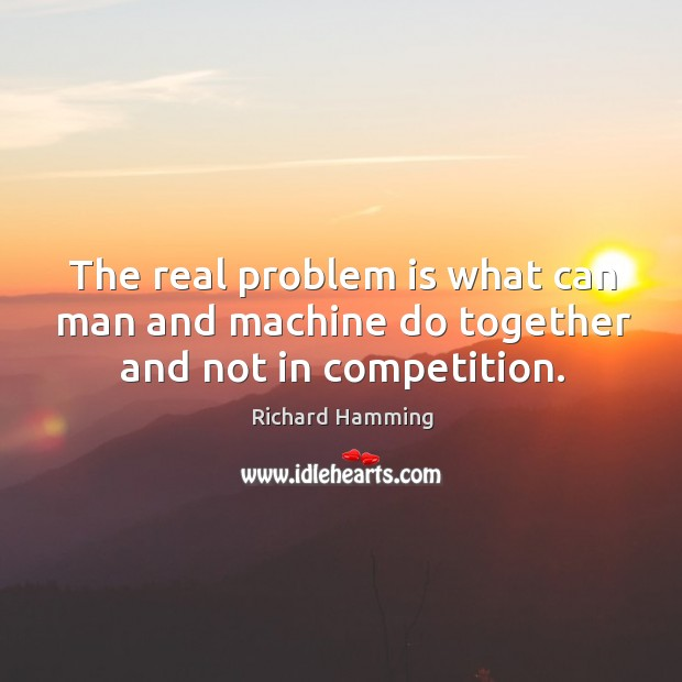 The real problem is what can man and machine do together and not in competition. Image