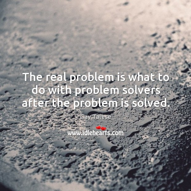 The real problem is what to do with problem solvers after the problem is solved. Gay Talese Picture Quote
