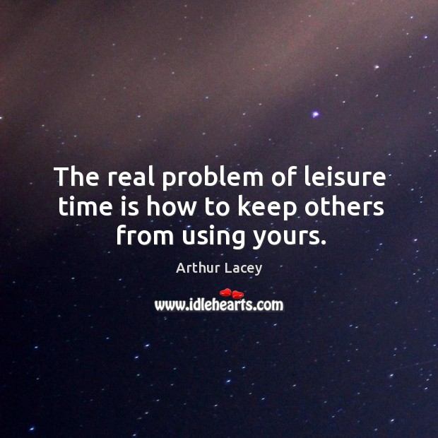 Image, The real problem of leisure time is how to keep others from using yours.