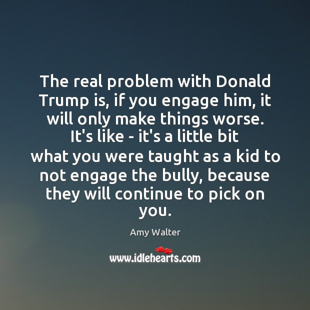 Image, The real problem with Donald Trump is, if you engage him, it