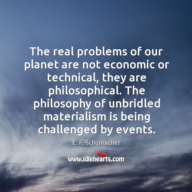 The real problems of our planet are not economic or technical, they Image