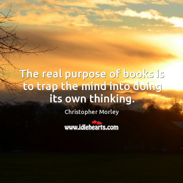 The real purpose of books is to trap the mind into doing its own thinking. Image