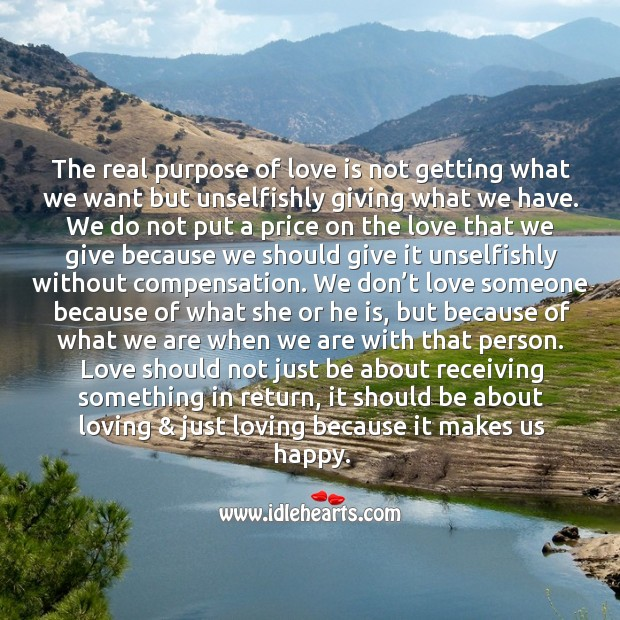 The real purpose of love is not getting what we want but unselfishly giving what we have. Image