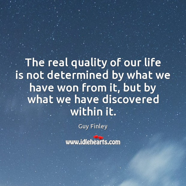 The real quality of our life is not determined by what we Guy Finley Picture Quote