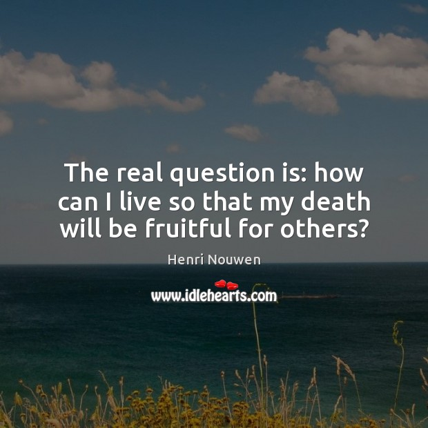 The real question is: how can I live so that my death will be fruitful for others? Henri Nouwen Picture Quote