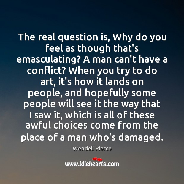 The real question is, Why do you feel as though that's emasculating? Wendell Pierce Picture Quote