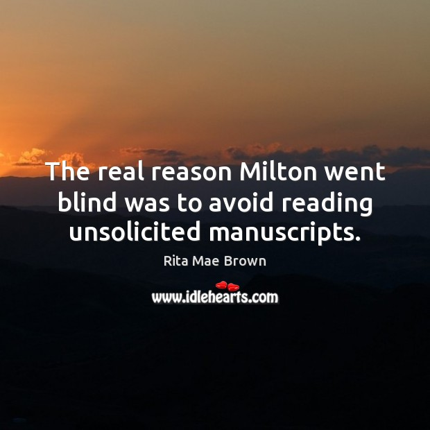 The real reason Milton went blind was to avoid reading unsolicited manuscripts. Rita Mae Brown Picture Quote