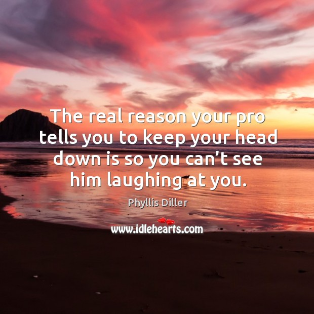 The real reason your pro tells you to keep your head down is so you can't see him laughing at you. Image