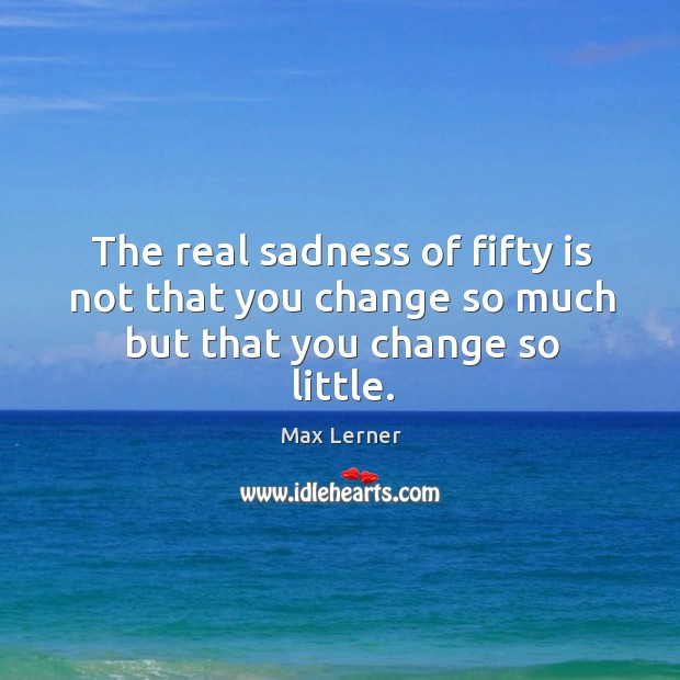 The real sadness of fifty is not that you change so much but that you change so little. Max Lerner Picture Quote