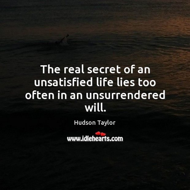 The real secret of an unsatisfied life lies too often in an unsurrendered will. Image